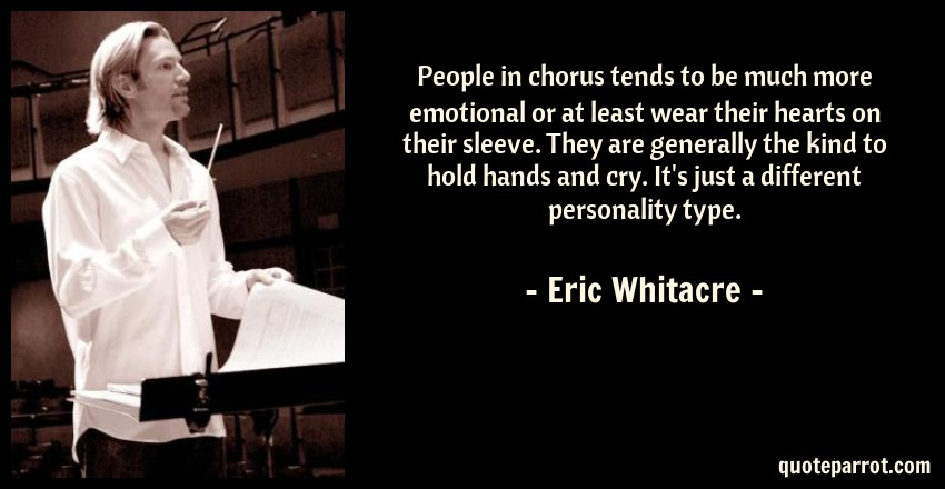 Eric Whitacre Quote: People in chorus tends to be much more emotional or at least wear their hearts on their sleeve. They are generally the kind to hold hands and cry. It's just a different personality type.
