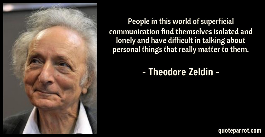 Theodore Zeldin Quote: People in this world of superficial communication find themselves isolated and lonely and have difficult in talking about personal things that really matter to them.