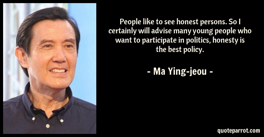 Ma Ying-jeou Quote: People like to see honest persons. So I certainly will advise many young people who want to participate in politics, honesty is the best policy.