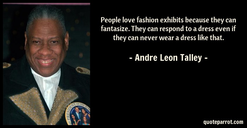 Andre Leon Talley Quote: People love fashion exhibits because they can fantasize. They can respond to a dress even if they can never wear a dress like that.
