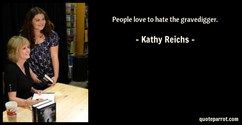 Kathy Reichs Quote: People love to hate the gravedigger.