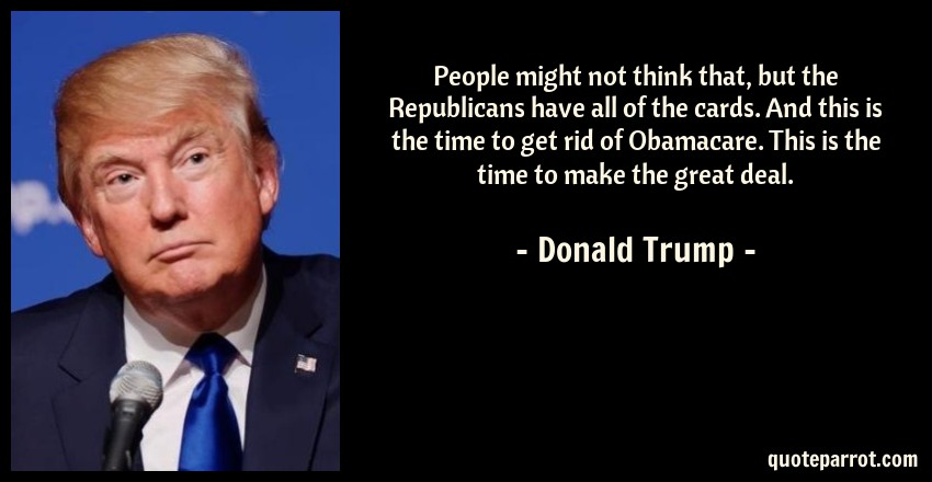 Donald Trump Quote: People might not think that, but the Republicans have all of the cards. And this is the time to get rid of Obamacare. This is the time to make the great deal.