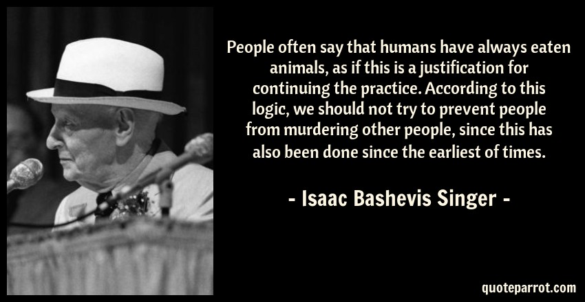Isaac Bashevis Singer Quote: People often say that humans have always eaten animals, as if this is a justification for continuing the practice. According to this logic, we should not try to prevent people from murdering other people, since this has also been done since the earliest of times.