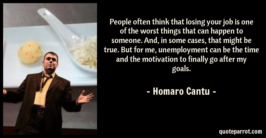 Homaro Cantu Quote: People often think that losing your job is one of the worst things that can happen to someone. And, in some cases, that might be true. But for me, unemployment can be the time and the motivation to finally go after my goals.