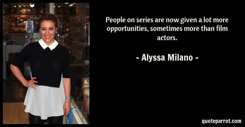 Alyssa Milano Quote: People on series are now given a lot more opportunities, sometimes more than film actors.