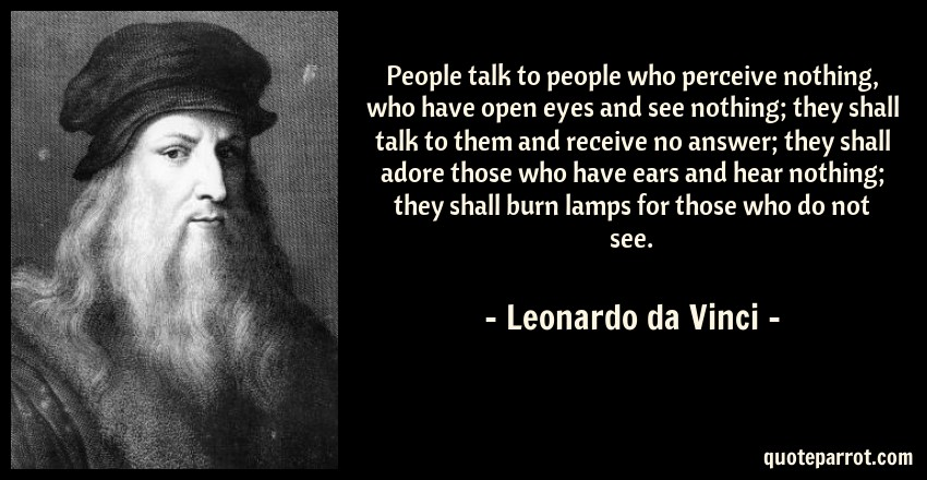 Leonardo da Vinci Quote: People talk to people who perceive nothing, who have open eyes and see nothing; they shall talk to them and receive no answer; they shall adore those who have ears and hear nothing; they shall burn lamps for those who do not see.