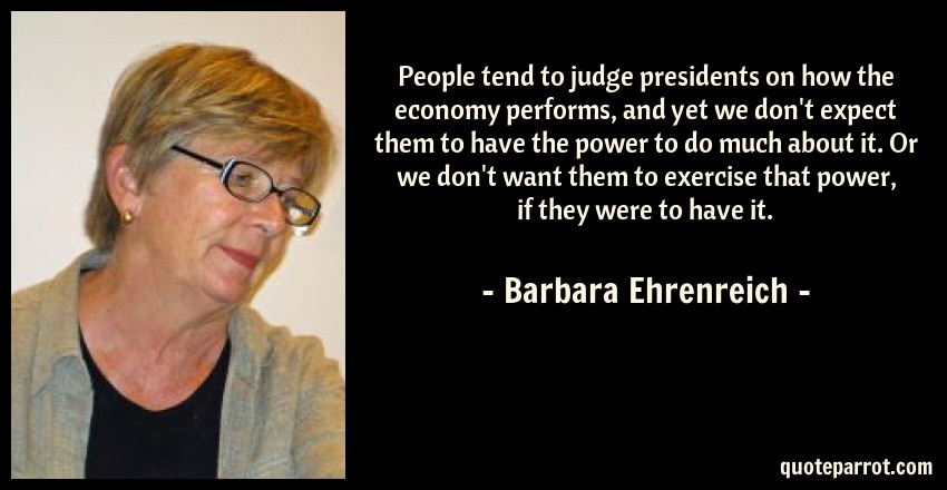 Barbara Ehrenreich Quote: People tend to judge presidents on how the economy performs, and yet we don't expect them to have the power to do much about it. Or we don't want them to exercise that power, if they were to have it.