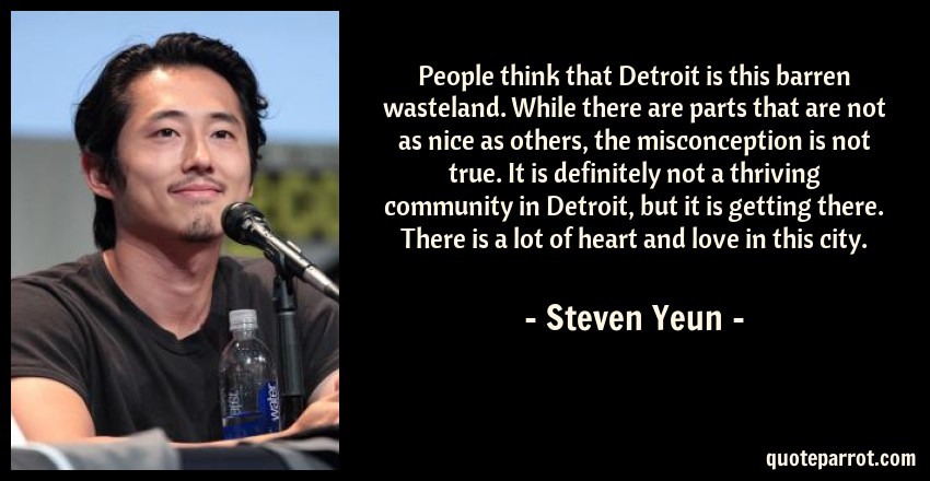 Steven Yeun Quote: People think that Detroit is this barren wasteland. While there are parts that are not as nice as others, the misconception is not true. It is definitely not a thriving community in Detroit, but it is getting there. There is a lot of heart and love in this city.