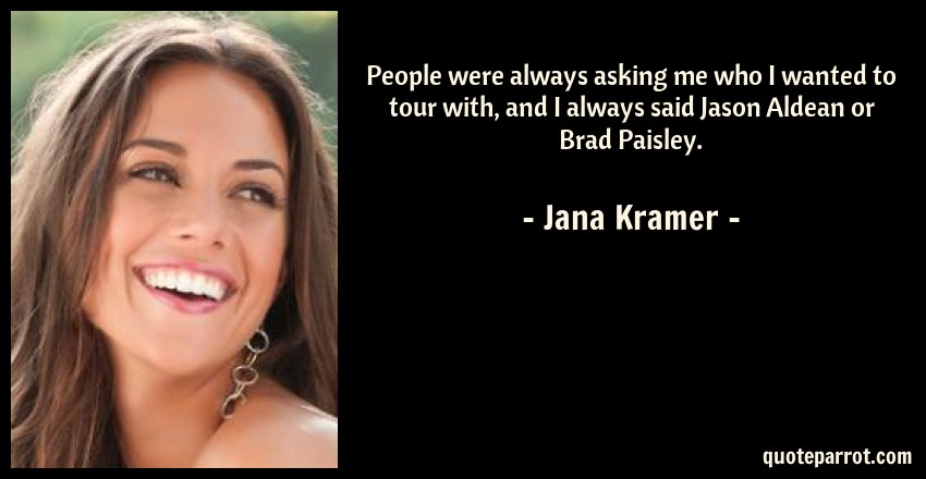 Jana Kramer Quote: People were always asking me who I wanted to tour with, and I always said Jason Aldean or Brad Paisley.