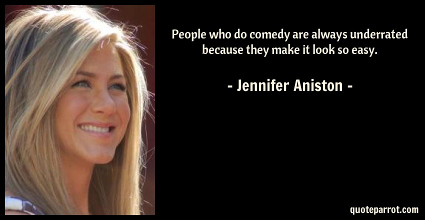 Jennifer Aniston Quote: People who do comedy are always underrated because they make it look so easy.