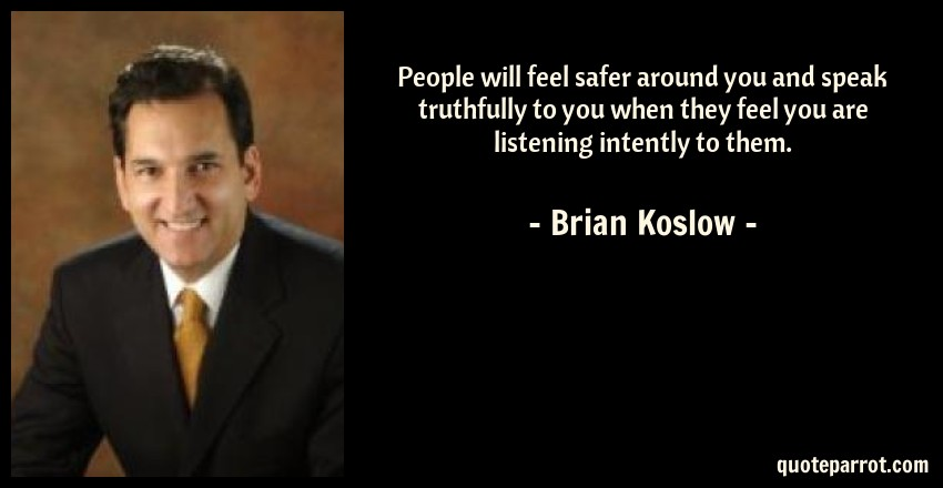 Brian Koslow Quote: People will feel safer around you and speak truthfully to you when they feel you are listening intently to them.