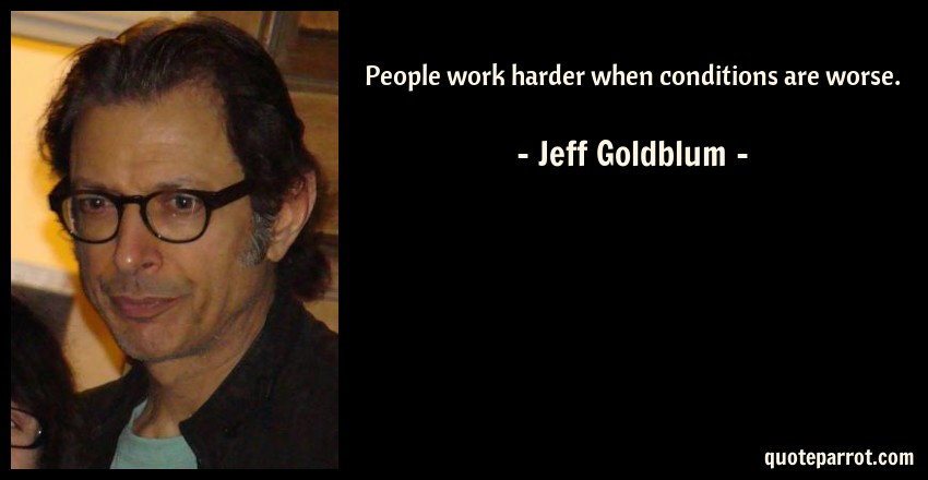 Jeff Goldblum Quote: People work harder when conditions are worse.