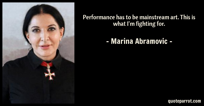 Marina Abramovic Quote: Performance has to be mainstream art. This is what I'm fighting for.