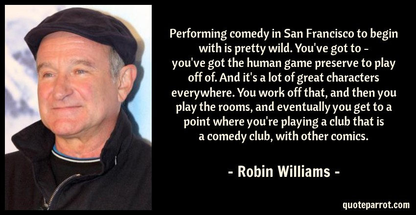Robin Williams Quote: Performing comedy in San Francisco to begin with is pretty wild. You've got to - you've got the human game preserve to play off of. And it's a lot of great characters everywhere. You work off that, and then you play the rooms, and eventually you get to a point where you're playing a club that is a comedy club, with other comics.