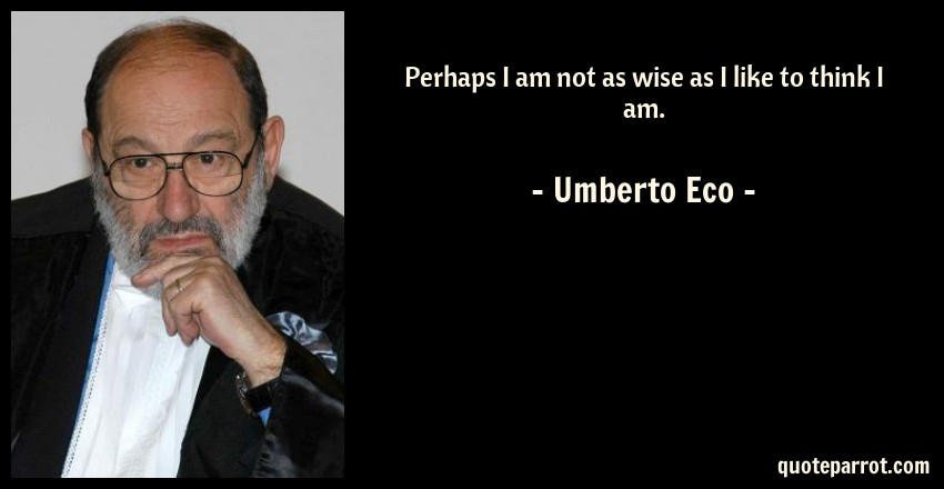 Umberto Eco Quote: Perhaps I am not as wise as I like to think I am.