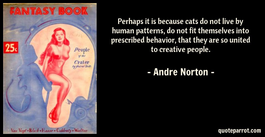 Andre Norton Quote: Perhaps it is because cats do not live by human patterns, do not fit themselves into prescribed behavior, that they are so united to creative people.