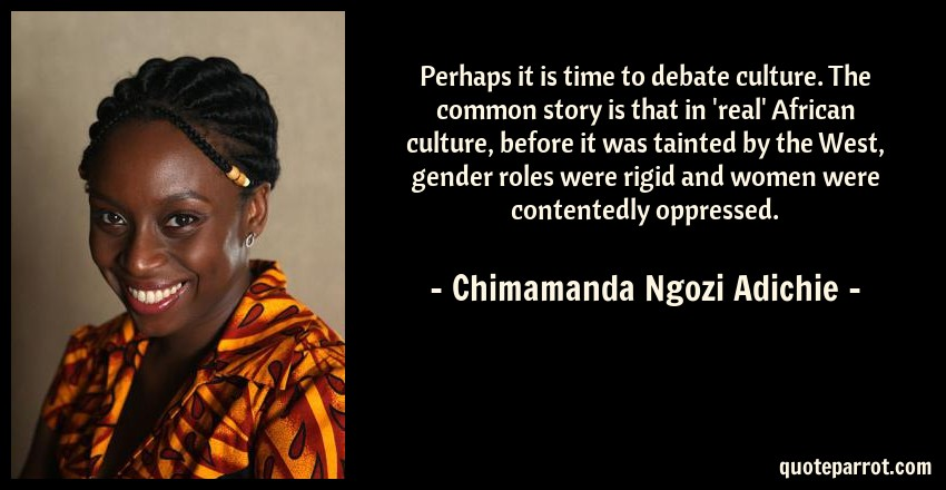 Chimamanda Ngozi Adichie Quote: Perhaps it is time to debate culture. The common story is that in 'real' African culture, before it was tainted by the West, gender roles were rigid and women were contentedly oppressed.
