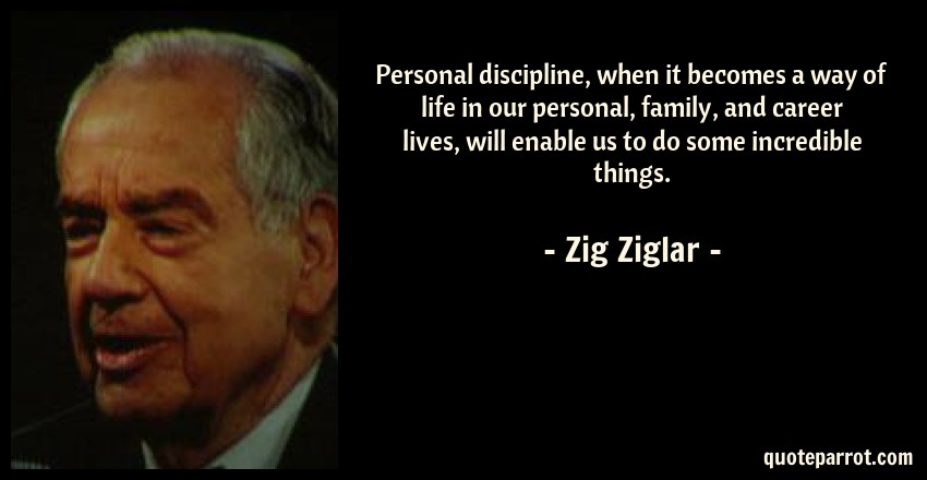 Zig Ziglar Quote: Personal discipline, when it becomes a way of life in our personal, family, and career lives, will enable us to do some incredible things.