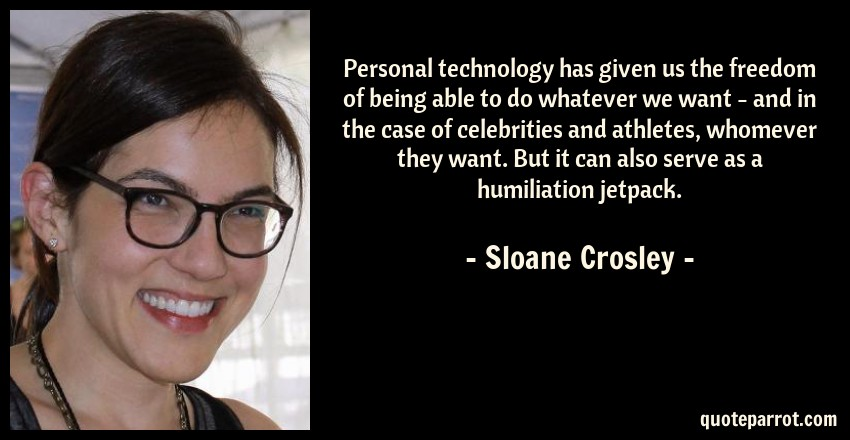 Sloane Crosley Quote: Personal technology has given us the freedom of being able to do whatever we want - and in the case of celebrities and athletes, whomever they want. But it can also serve as a humiliation jetpack.