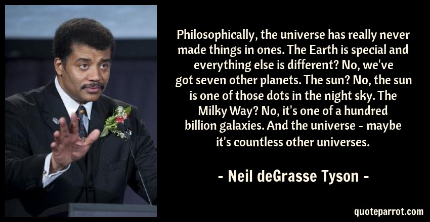 Neil deGrasse Tyson Quote: Philosophically, the universe has really never made things in ones. The Earth is special and everything else is different? No, we've got seven other planets. The sun? No, the sun is one of those dots in the night sky. The Milky Way? No, it's one of a hundred billion galaxies. And the universe - maybe it's countless other universes.