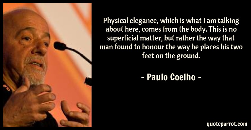 Paulo Coelho Quote: Physical elegance, which is what I am talking about here, comes from the body. This is no superficial matter, but rather the way that man found to honour the way he places his two feet on the ground.