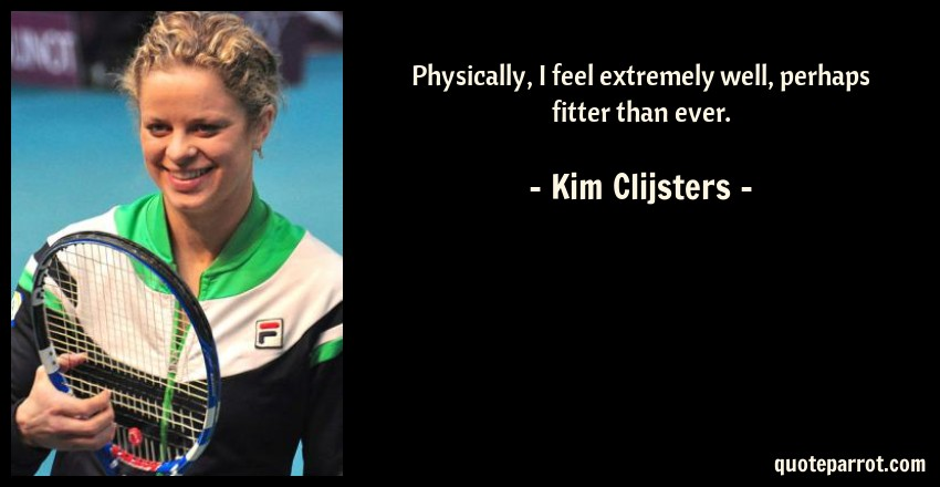 Kim Clijsters Quote: Physically, I feel extremely well, perhaps fitter than ever.
