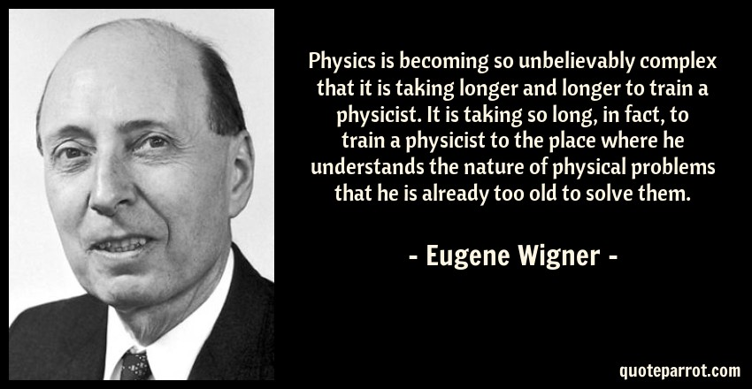 Eugene Wigner Quote: Physics is becoming so unbelievably complex that it is taking longer and longer to train a physicist. It is taking so long, in fact, to train a physicist to the place where he understands the nature of physical problems that he is already too old to solve them.