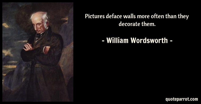 William Wordsworth Quote: Pictures deface walls more often than they decorate them.