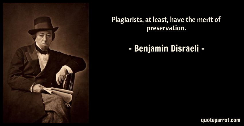 Benjamin Disraeli Quote: Plagiarists, at least, have the merit of preservation.