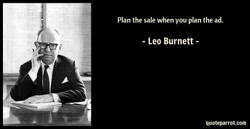 Leo Burnett Quote: Plan the sale when you plan the ad.