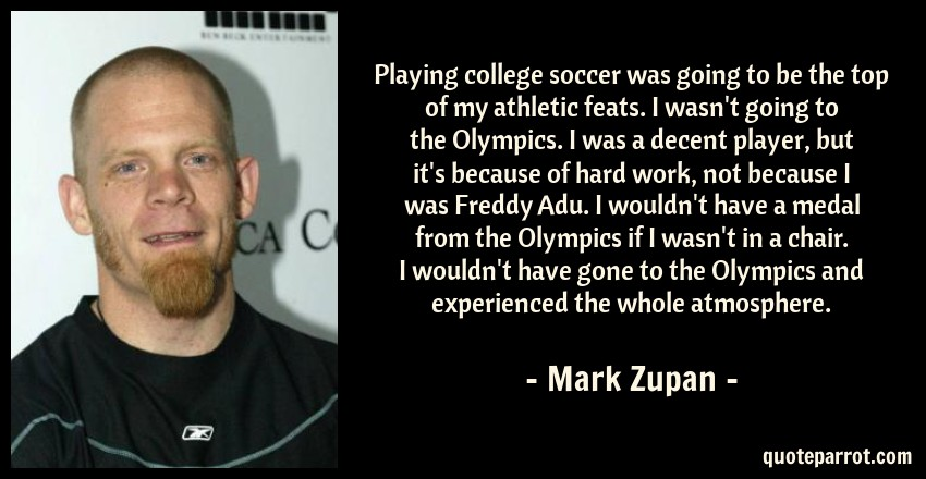 Mark Zupan Quote: Playing college soccer was going to be the top of my athletic feats. I wasn't going to the Olympics. I was a decent player, but it's because of hard work, not because I was Freddy Adu. I wouldn't have a medal from the Olympics if I wasn't in a chair. I wouldn't have gone to the Olympics and experienced the whole atmosphere.