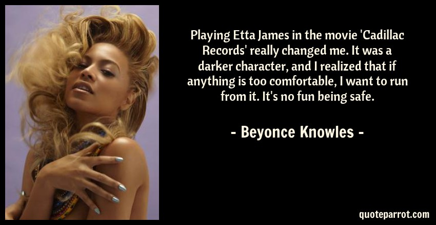 Beyonce Knowles Quote: Playing Etta James in the movie 'Cadillac Records' really changed me. It was a darker character, and I realized that if anything is too comfortable, I want to run from it. It's no fun being safe.