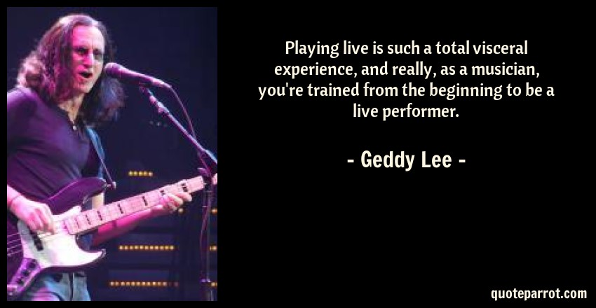 Geddy Lee Quote: Playing live is such a total visceral experience, and really, as a musician, you're trained from the beginning to be a live performer.