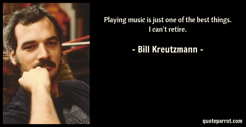 Bill Kreutzmann Quote: Playing music is just one of the best things. I can't retire.