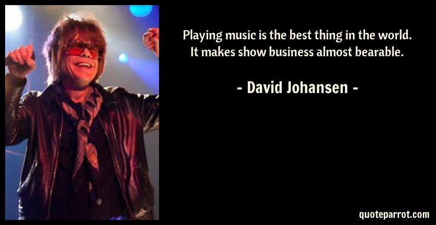 David Johansen Quote: Playing music is the best thing in the world. It makes show business almost bearable.