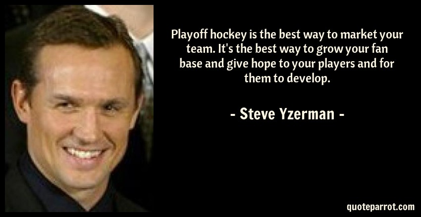 Steve Yzerman Quote: Playoff hockey is the best way to market your team. It's the best way to grow your fan base and give hope to your players and for them to develop.