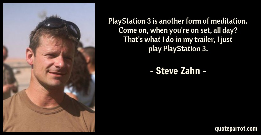 Steve Zahn Quote: PlayStation 3 is another form of meditation. Come on, when you're on set, all day? That's what I do in my trailer, I just play PlayStation 3.