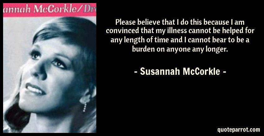 Susannah McCorkle Quote: Please believe that I do this because I am convinced that my illness cannot be helped for any length of time and I cannot bear to be a burden on anyone any longer.