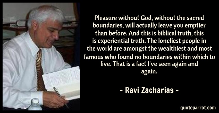 Ravi Zacharias Quote: Pleasure without God, without the sacred boundaries, will actually leave you emptier than before. And this is biblical truth, this is experiential truth. The loneliest people in the world are amongst the wealthiest and most famous who found no boundaries within which to live. That is a fact I've seen again and again.