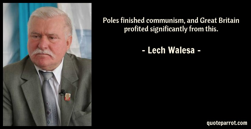 Lech Walesa Quote: Poles finished communism, and Great Britain profited significantly from this.