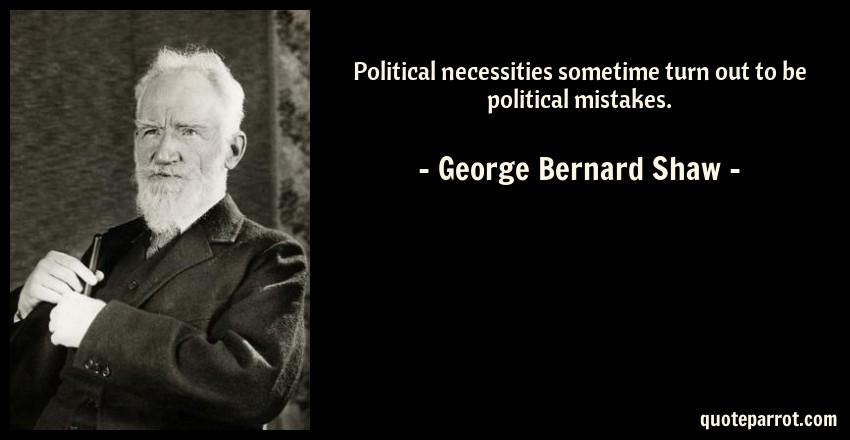George Bernard Shaw Quote: Political necessities sometime turn out to be political mistakes.