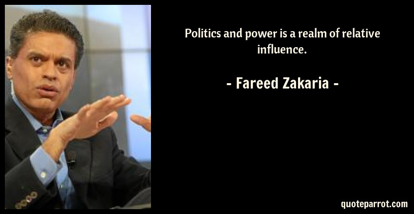Fareed Zakaria Quote: Politics and power is a realm of relative influence.