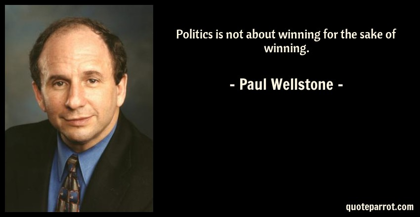 Paul Wellstone Quote: Politics is not about winning for the sake of winning.