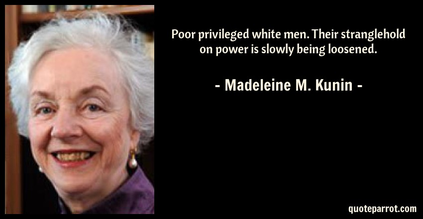 Madeleine M. Kunin Quote: Poor privileged white men. Their stranglehold on power is slowly being loosened.