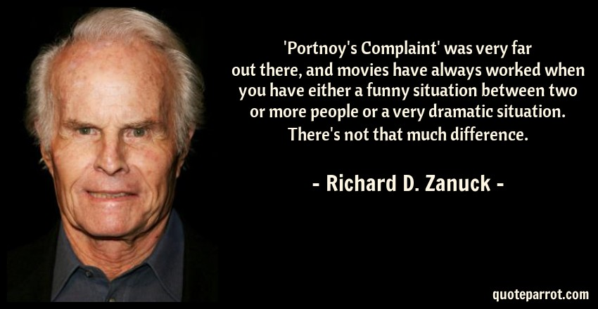 Richard D. Zanuck Quote: 'Portnoy's Complaint' was very far out there, and movies have always worked when you have either a funny situation between two or more people or a very dramatic situation. There's not that much difference.
