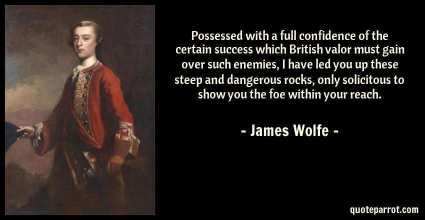 James Wolfe Quote: Possessed with a full confidence of the certain success which British valor must gain over such enemies, I have led you up these steep and dangerous rocks, only solicitous to show you the foe within your reach.