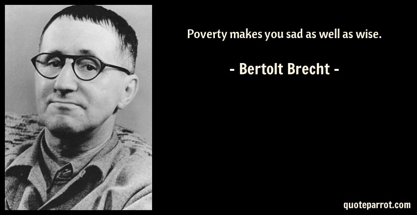 poverty makes you sad as well as wise by bertolt brecht quoteparrot