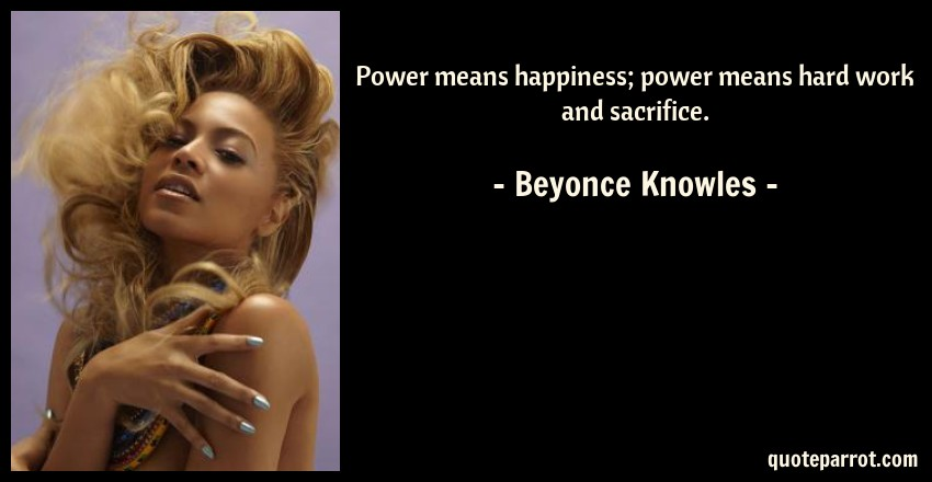 Beyonce Knowles Quote: Power means happiness; power means hard work and sacrifice.