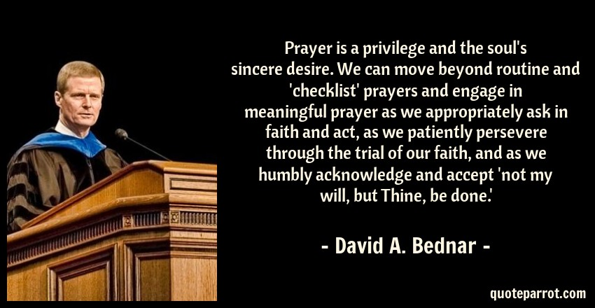 David A. Bednar Quote: Prayer is a privilege and the soul's sincere desire. We can move beyond routine and 'checklist' prayers and engage in meaningful prayer as we appropriately ask in faith and act, as we patiently persevere through the trial of our faith, and as we humbly acknowledge and accept 'not my will, but Thine, be done.'