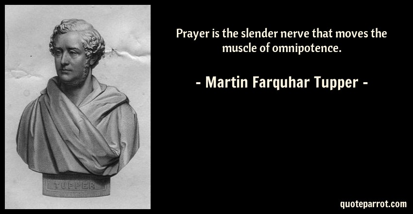 Martin Farquhar Tupper Quote: Prayer is the slender nerve that moves the muscle of omnipotence.